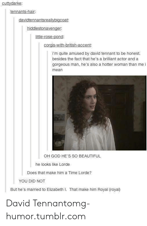 Elizabeth I: cuttydarke  tennants-hair  little-rose-pond:  WI  i'm quite amused by david tennant to be honest.  besides the fact that he's a brilliant actor and a  gorgeous man, he's also a hotter woman than me i  mean  OH GOD HE'S SO BEAUTIFUL  he looks like Lorde  Does that make him a Time Lorde?  YOU DID NOT  But he's married to Elizabeth I. That make him Royal (royal) David Tennantomg-humor.tumblr.com