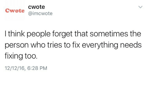 Fixing: cwote  Cwote @imcwote  I think people forget that sometimes the  person who tries to fix everything needs  fixing too.  12/12/16, 6:28 PM
