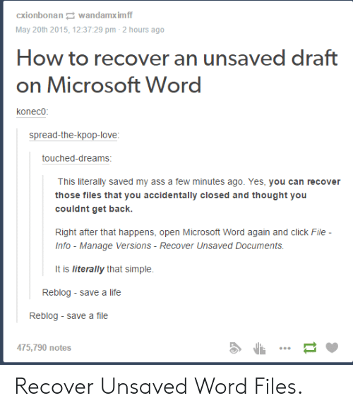 Drafting: cxionbonan wandamximf  May 20th 2015, 12:37:29 pm-2 hours ago  How to recover an unsaved draft  on Microsoft Word  koneco  spread-the-kpop-love  touched-dreams  This literally saved my ass a few minutes ago. Yes, you can recover  those files that you accidentally closed and thought you  couldnt get back.  Right after that happens, open Microsoft Word again and click File  Info - Manage Versions-Recover Unsaved Documents  It is literally that simple.  Reblog - save a life  Reblog save a file  475,790 notes Recover Unsaved Word Files.