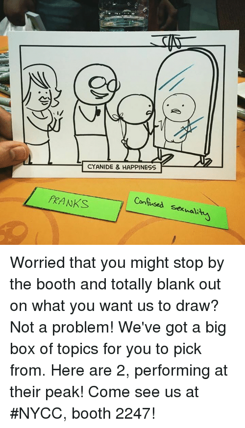 Cyanide Happy: CYANIDE & HAPPINESS  FRANKS  Confused  se hali Worried that you might stop by the booth and totally blank out on what you want us to draw? Not a problem! We've got a big box of topics for you to pick from. Here are 2, performing at their peak!   Come see us at #NYCC, booth 2247!