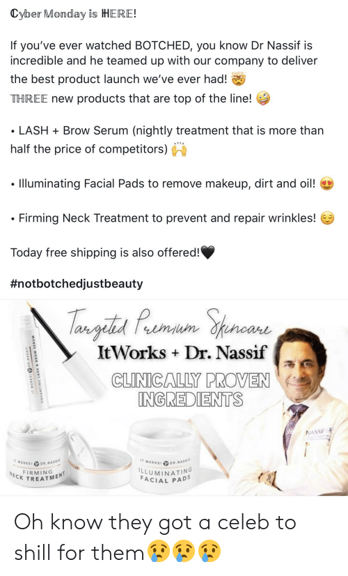 Makeup, Best, and Cyber Monday: Cyber Monday is HERE!  If you've ever watched BOTCHED, you know Dr Nassif is  incredible and he teamed up with our company to deliver  the best product launch we've ever had!  THREE new products that are top of the line!  LASH Brow Serum (nightly treatment that is more than  half the price of competitors)  Illuminating Facial Pads to remove makeup, dirt and oil!  Firming Neck Treatment to prevent and repair wrinkles!  Today free shipping is also offered!  #notbotchedjustbeauty  Tamgita Pomaum Spencana  ItWorks Dr. Nassif  carl  CLINICALLY PROVEN  INGREDIENTS  NASSIE  IT WORKS! DR.NASSIF  IT WORKS P DR.NASSIF  LLUMINATING  FACIAL PADS  FIRMINGT  NECK  IT WORKS DRNASSI  ENHANCING LASH & BROW SERUM Oh know they got a celeb to shill for them😢😢😢