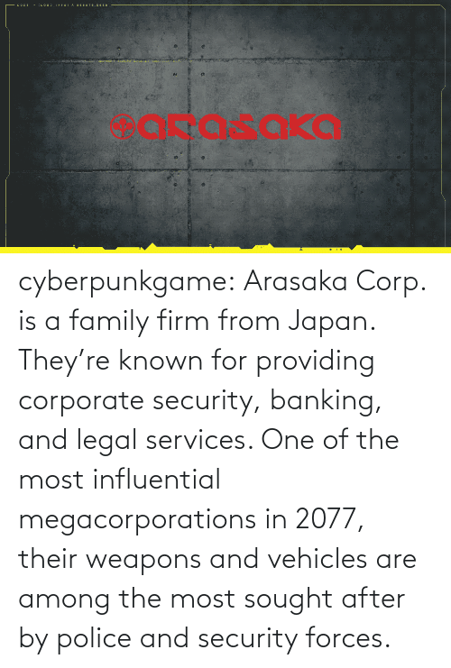 security: cyberpunkgame:    Arasaka Corp. is a family firm from Japan. They're known for providing corporate security, banking, and legal services. One of the most influential megacorporations in 2077, their weapons and vehicles are among the most sought after by police and security forces.