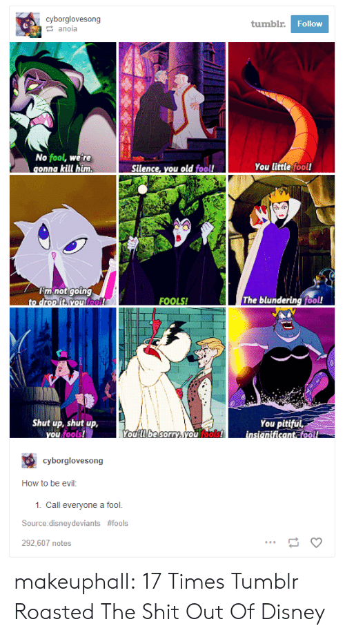 Pitiful: cyborglovesong  tumbl  Follow  anoia  No fool, we're  You little fool!  mnotgotng  fool  FOOLS!  The blundering fool!  Shut up, shut up,  You pitiful  fools  cyborglovesong  How to be evil:  1. Call everyone a fool.  Source:disneydeviants #fools  292,607 notes makeuphall:  17 Times Tumblr Roasted The Shit Out Of Disney