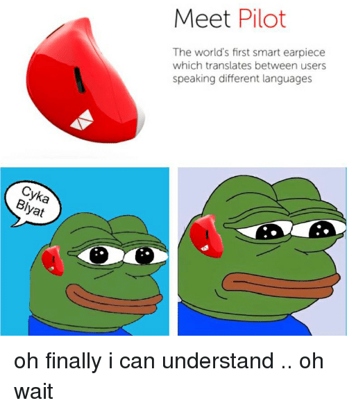 Yat: Cyka  yat  Meet Pilot  The world's first smart earpiece  which translates between users  speaking different languages oh finally i can understand .. oh wait