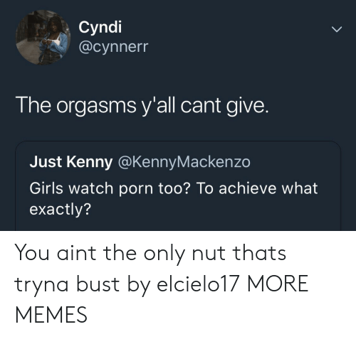kenny: Cyndi  @cynnerr  The orgasms y'all cant give.  Just Kenny @KennyMackenzo  Girls watch porn too? To achieve what  exactly? You aint the only nut thats tryna bust by elcielo17 MORE MEMES