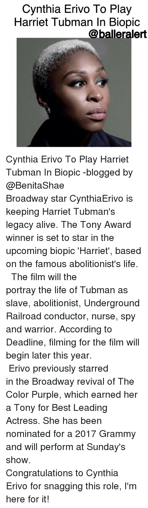 Grammys, Memes, and Harriet Tubman: Cynthia Erivo To Play  Harriet Tubman In Biopic  @balleralert Cynthia Erivo To Play Harriet Tubman In Biopic -blogged by @BenitaShae ⠀⠀⠀⠀⠀⠀⠀⠀⠀ ⠀⠀⠀⠀⠀⠀⠀⠀⠀ Broadway star CynthiaErivo is keeping Harriet Tubman's legacy alive. The Tony Award winner is set to star in the upcoming biopic 'Harriet', based on the famous abolitionist's life. ⠀⠀⠀⠀⠀⠀⠀⠀⠀ ⠀⠀⠀⠀⠀⠀⠀⠀⠀ The film will the portray the life of Tubman as slave, abolitionist, Underground Railroad conductor, nurse, spy and warrior. According to Deadline, filming for the film will begin later this year. ⠀⠀⠀⠀⠀⠀⠀⠀⠀ ⠀⠀⠀⠀⠀⠀⠀⠀⠀ Erivo previously starred in the Broadway revival of The Color Purple, which earned her a Tony for Best Leading Actress. She has been nominated for a 2017 Grammy and will perform at Sunday's show. ⠀⠀⠀⠀⠀⠀⠀⠀⠀ ⠀⠀⠀⠀⠀⠀⠀⠀⠀ Congratulations to Cynthia Erivo for snagging this role, I'm here for it!