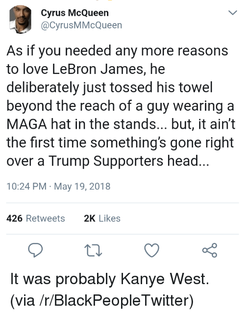 Blackpeopletwitter, Head, and Kanye: Cyrus McQueen  @CyrusMMcQueen  As if you needed any more reasons  to love LeBron James, he  deliberately just tossed his towel  beyond the reach of a guy wearing a  MAGA hat in the stands... but, it ain't  the first time something's gone right  over a Trump Supporters head...  10:24 PM May 19, 2018  426 Retweets2K Likes <p>It was probably Kanye West. (via /r/BlackPeopleTwitter)</p>