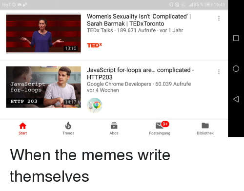 tedx: D^. .11185 %CO 19:43  Women's Sexuality Isn't 'Complicated'    Sarah Barmak   TEDxToronto  TEDx Talks 189.671 Aufrufe vor 1 Jahr  TEDX  13:10  JavaScript for-loops are... complicated  HTTP203  Google Chrome Developers 60.039 Aufrufe  vor 4 Wochen  JavaScrip  for-loops  HTTP 203  14:17  9+  Start  Trends  Abos  Posteingang  Bibliothek When the memes write themselves