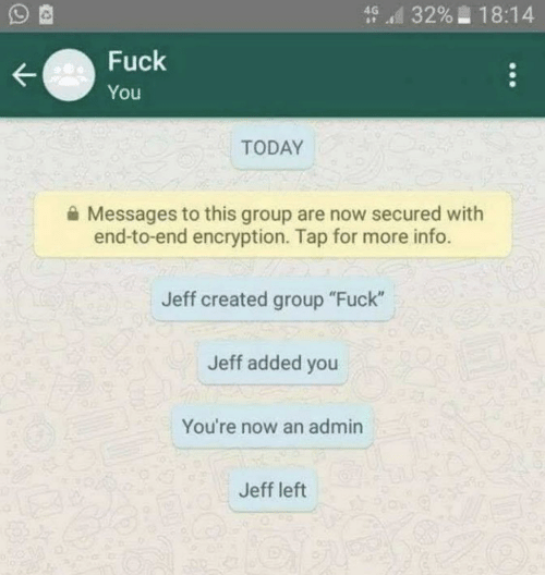 """Admin: d 3296-18:14  Fuck  You  TODAY  Messages to this group are now secured with  end-to-end encryption. Tap for more info.  Jeff created group """"Fuck""""  Jeff added you  You're now an admin  Jeff left"""