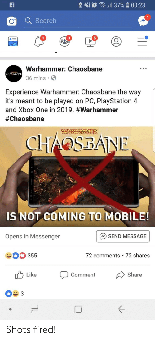 xbox one: d 37%  00:23  Q Searclh  1  5  Warhammer: Chaosbane  36 mins  Experience Warhammer: Chaosbane the way  it's meant to be played on PC, PlayStation 4  and Xbox One in 2019. #warhammer  #Chaosbane  IS NOT COMING TO MOBILE!  SEND MESSAGE  72 comments 72 shares  Opens in Messenger  355  Like  comment  Share  ぐ Shots fired!