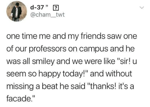 """me and my friends: d-37"""" 2  @cham_twt  one time me and my friends saw one  of our professors on campus and he  was all smiley and we were like """"sir! u  seem so happy today!"""" and without  missing a beat he said """"thanks! it's a  facade."""""""