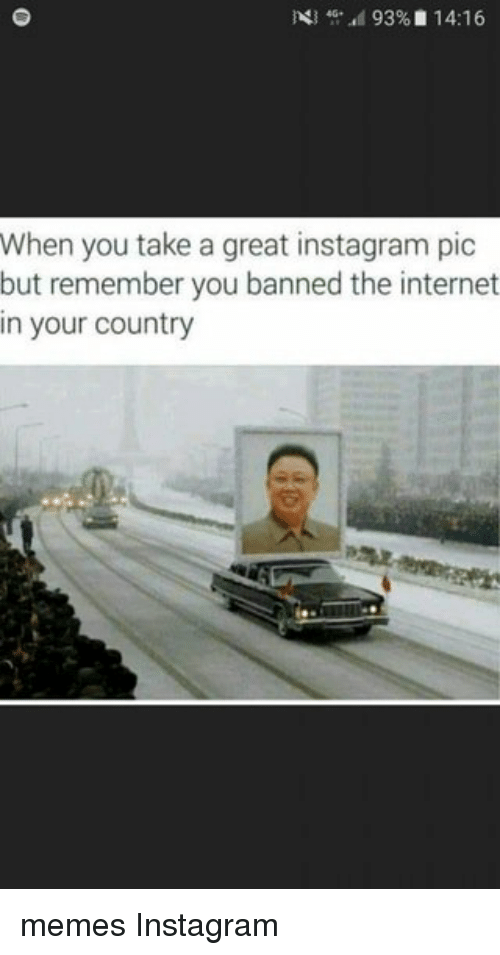 Country Memes: d 93%D 14:16  When you take a great instagram pic  but remember you banned the internet  in your country memes Instagram