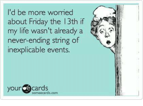 Dank, Friday, and Life: 'd be more worried  about Friday the 13th if  my life wasn't already a  never-ending string of  inexplicable events  your ecards  someecards.com