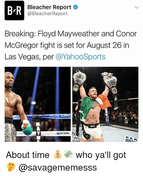 Conor McGregor, Floyd Mayweather, and Mayweather: D Bleacher Report  B @BleacherReport  Breaking: Floyd Mayweather and Conor  McGregor fight is set for August 26 in  Las Vegas, per  a YahooSports  MGM GRAN  Qorona  ACE About time 💰💸 who ya'll got 🤔 @savagememesss