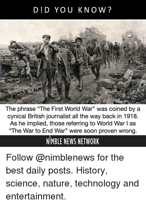 "the way back: D!D YOU KNOW?  The phrase ""The First World War"" was coined by a  cynical British journalist all the way back in 1918  As he implied, those referring to World War I as  ""The War to End War"" were soon proven wrong  NIMBLE NEWS NETWORK  15 Follow @nimblenews for the best daily posts. History, science, nature, technology and entertainment."
