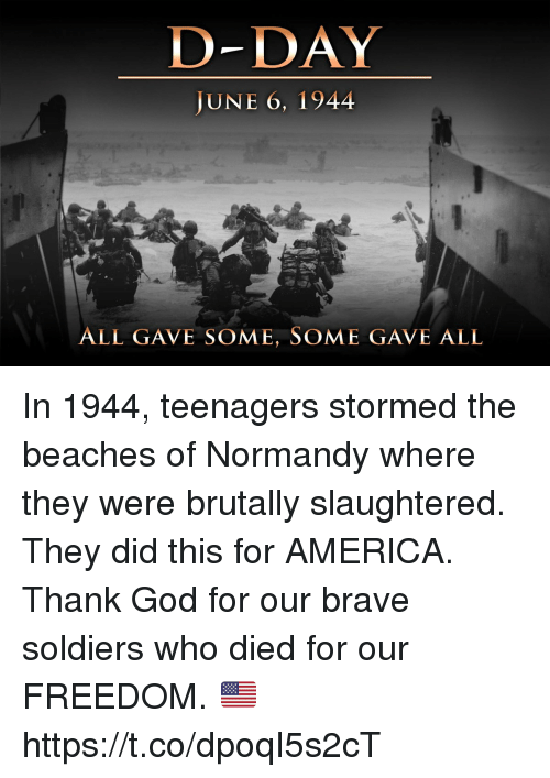 America, God, and Memes: D-DAY  JUNE 6, 1944  ALL GAVE SOME, SOME GAVE ALL In 1944, teenagers stormed the beaches of Normandy where they were brutally slaughtered. They did this for AMERICA.  Thank God for our brave soldiers who died for our FREEDOM. 🇺🇸 https://t.co/dpoqI5s2cT