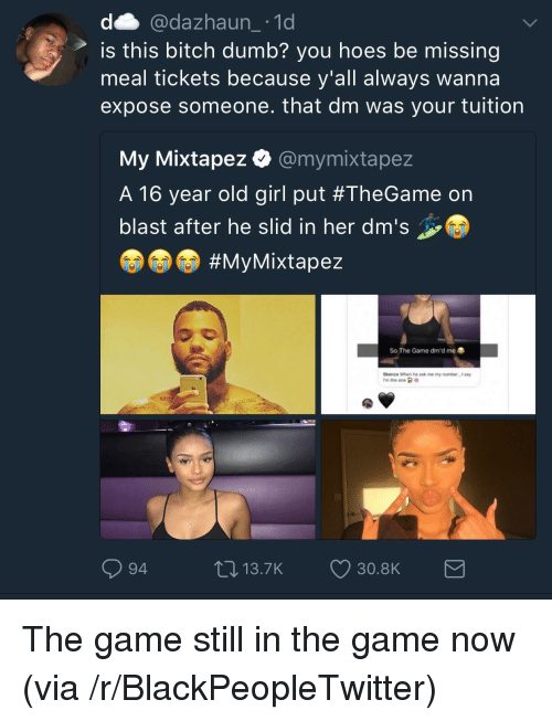 Bitch, Blackpeopletwitter, and Dumb: d @dazhaun_ 1d  is this bitch dumb? you hoes be missing  meal tickets because y'all always wanna  expose someone. that dm was your tuition  My Mixtapez @mymixtape:z  A 16 year old girl put #TheGame on  blast after he slid in her dm's  #MyMixtapez  So The Game dm'd me  ökenza when he ask me my number, I say  rm the one GR  94  0 13.7K 30.8K <p>The game still in the game now (via /r/BlackPeopleTwitter)</p>