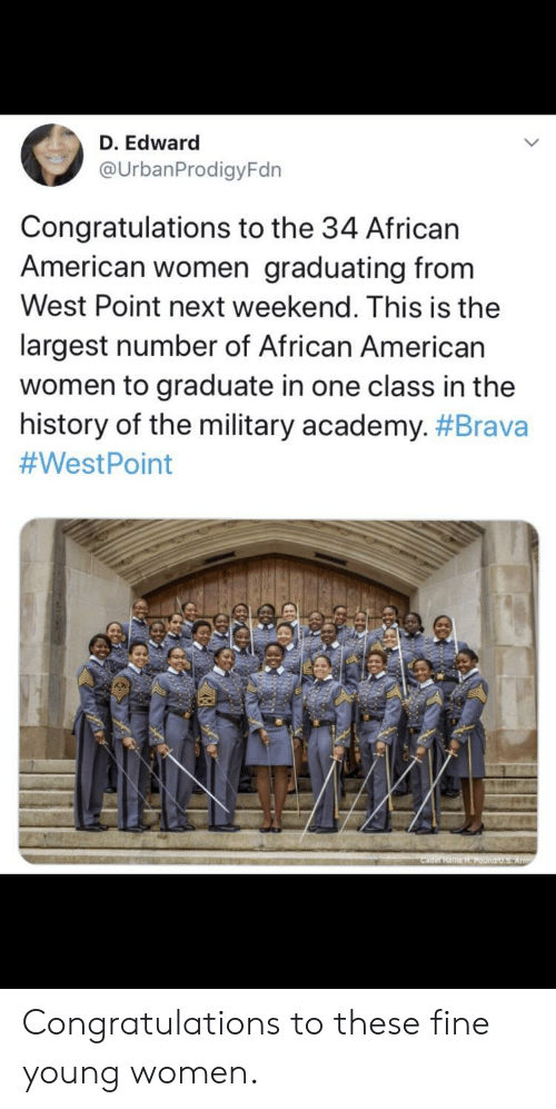 edward: D. Edward  @UrbanProdigyFdn  Congratulations to the 34 African  American women graduating from  West Point next weekend. This is the  largest number of African American  women to graduate in one class in the  history of the military academy. #Brava  #WestPoint  Cader HaHPound/U.S Army Congratulations to these fine young women.
