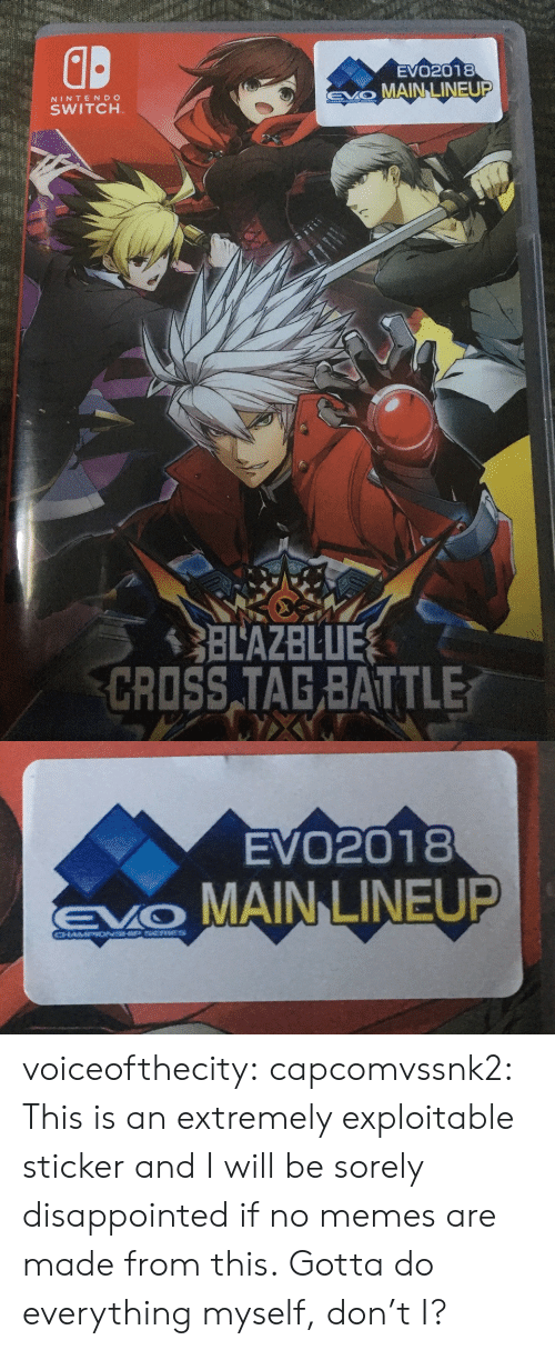 Exploitable: d.  EVO2018  EO MAIN LINEUP  NINTENDCO  SWITCH  BLAZBLUE  CRISS TAG BATTLE   EVO2018  MAIN LINEUP voiceofthecity: capcomvssnk2: This is an extremely exploitable sticker and I will be sorely disappointed if no memes are made from this.  Gotta do everything myself, don't I?