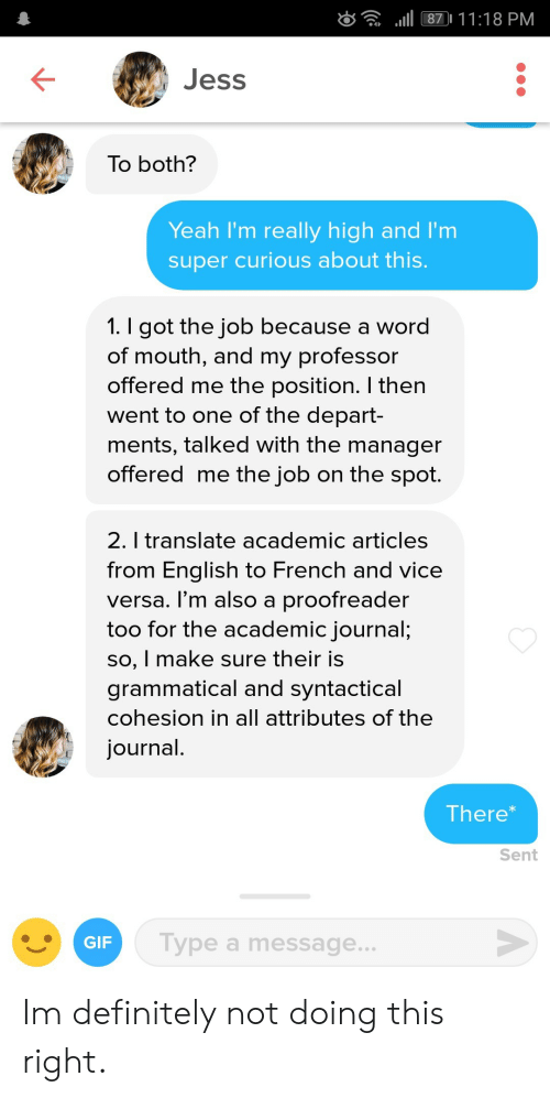 grammatical: d l 87 11:18 PM  Jess  To both?  Yeah I'm really high and I'm  super curious about this  I got the job because a word  of mouth, and my professor  offered me the position. I then  went to one of the depart-  ments, talked with the manager  offered me the job on the spot.  2. l translate academic articles  from Enalish to French and vice  versa. l'm also a proofreader  too for the academic journal;  so, I make sure their is  grammatical and syntactical  cohesion in all attributes of the  journal  There  Sent  GIF  Type a message.. Im definitely not doing this right.
