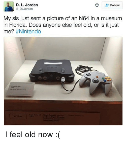 I Feel Old: D. L. Jordan  Follow  DL Jordan  My sis just sent a picture of an N64 in a museum  in Florida. Does anyone else feel old, or is it just  me?  I feel old now :(