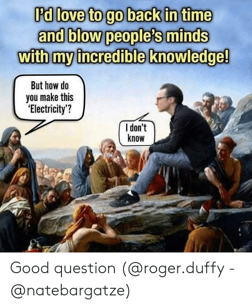 go back in time: 'd love to go back in time  and blow people's minds  withmy incredible knowledge!  But how do  you make thi:s  'Electricity'?  l don't  know Good question (@roger.duffy - @natebargatze)