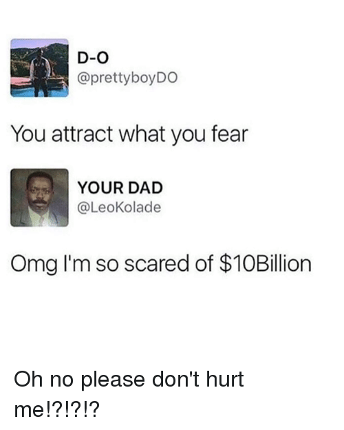 dont-hurt-me: D-O  @prettyboyDO  You attract what you fear  YOUR DAD  @LeoKolade  Omg I'm so scared of $10Billion Oh no please don't hurt me!?!?!?