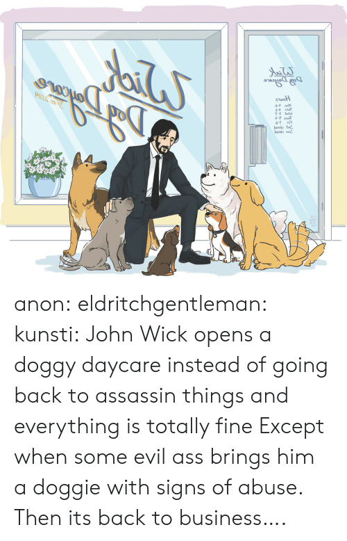 doggy: d-P лом  d-p esT  b2ot  ba2013 лие. anon: eldritchgentleman:  kunsti: John Wick opens a doggy daycare instead of going back to assassin things and everything is totally fine Except when some evil ass brings him a doggie with signs of abuse.   Then its back to business….