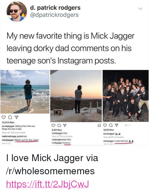 """Mick Jagger: d. patrick rodgers  @dpatrickrodgers  My new favorite thing is Mick Jagger  leaving dorky dad comments on his  teenage son's Instagram posts.  0  13,214 likes  lucasjagger Hiding from the sun  Peep the link in bio,  View all 185 comments  mafenobrega gatenhoio  mickjaqger Watch out for the water  MARCH 2  6,621 likes  lucasjagger Rise  view all 110 comments  lucianagimenez Pika  mickjagger Cool pic  3,532 likes  lucasjag ger  View all 50. comments  mickjagger Looks like fun!  JUNE 2L 2017 <p>I love Mick Jagger via /r/wholesomememes <a href=""""https://ift.tt/2JbjCwJ"""">https://ift.tt/2JbjCwJ</a></p>"""
