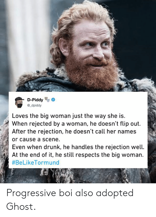 Dank, Drunk, and Progressive: D-Piddy  ®_dpiddy  Loves the big woman just the way she is.  When rejected by a woman, he doesn't flip out.  After the rejection, he doesn't call her names  or cause a scene.  Even When drunK, ne nandles the rejection wetl.  At the end of it, he still respects the big woman.  Progressive boi also adopted Ghost.