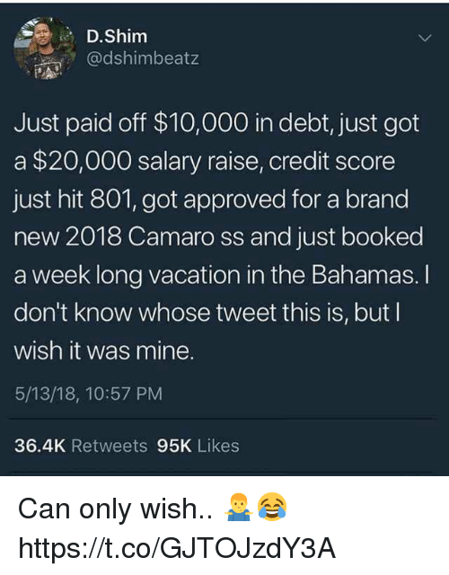 Camaro: D.Shim  @dshimbeatz  Just paid off $10,000 in debt, just got  a $20,000 salary raise, credit score  just hit 801, got approved for a brand  new 2018 Camaro ss and just booked  a week long vacation in the Bahamas. I  don't know whose tweet this is, but I  wish it was mine.  5/13/18, 10:57 PM  36.4K Retweets 95K Likes Can only wish.. 🤷♂️😂 https://t.co/GJTOJzdY3A