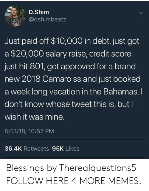 Camaro: D.Shim  @dshimbeatz  Just paid off $10,000 in debt, just got  a $20,000 salary raise, credit score  just hit 801, got approved for a brand  new 2018 Camaro ss and just booked  a week long vacation in the Bahamas. I  don't know whose tweet this is, but I  wish it was mine.  5/13/18, 10:57 PM  36.4K Retweets 95K Likes Blessings by Therealquestions5 FOLLOW HERE 4 MORE MEMES.