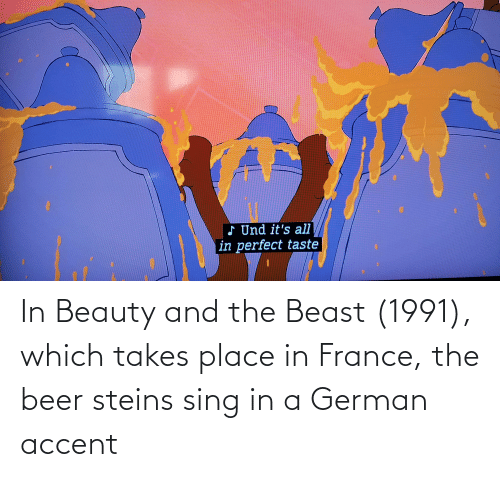 Beauty and the Beast: d Und it's all  in perfect taste In Beauty and the Beast (1991), which takes place in France, the beer steins sing in a German accent