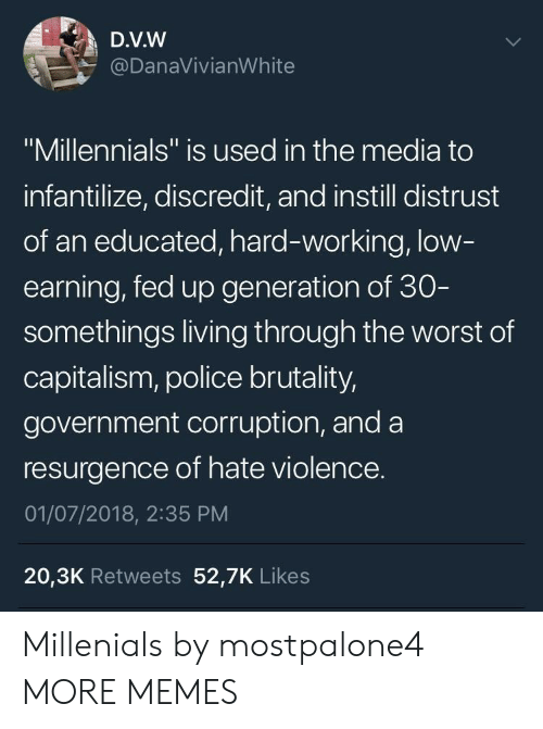 """Corruption: D.V.W  @DanaVivianWhite  """"Millennials"""" is used in the media to  infantilize, discredit, and instill distrust  of an educated, hard-working, low  earning, fed up generation of 30  somethings living through the worst of  capitalism, police brutality,  government corruption, and a  resurgence of hate violence.  01/07/2018, 2:35 PM  20,3K Retweets 52,7K Likes Millenials by mostpalone4 MORE MEMES"""