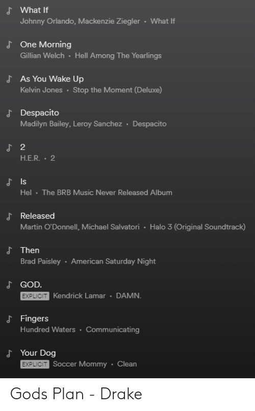 Drake, God, and Halo: d What If  Johnny Orlando, Mackenzie Ziegler  What If  One Morning  Gillian Welch Hell Among The Yearlings  d  As You Wake Up  Kelvin Jones Stop the Moment (Deluxe)  J Despacito  Madilyn Bailey, Leroy Sanchez Despacito  2  H.E.R. 2  Is  Hel The BRB Music Never Released Album  よReleased  Martin O'Donnell, Michael Salvatori Halo 3 (Original Soundtrack)  d Then  Brad Paisley American Saturday Night  GOD.  EXPLICIT  Kendrick Lamar DAMN.  d Fingers  Hundred Waters Communicating  d Your Dog  EXPLICIT  Soccer Mommy Clean Gods Plan - Drake