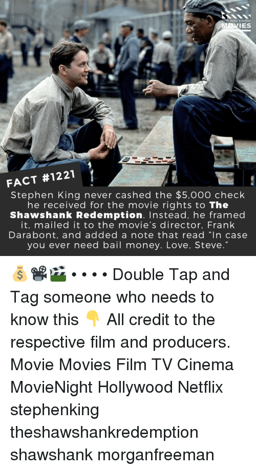 "bail: D YOU KNOW  IES  FACT #1221  Stephen King never cashed the $5,000 check  he received for the movie rights to The  Shawshank Redemption. Instead, he framed  it, mailed it to the movie's director, Frank  Darabont, and added a note that read ""In case  you ever need bail money. Love, Steve 💰📽️🎬 • • • • Double Tap and Tag someone who needs to know this 👇 All credit to the respective film and producers. Movie Movies Film TV Cinema MovieNight Hollywood Netflix stephenking theshawshankredemption shawshank morganfreeman"