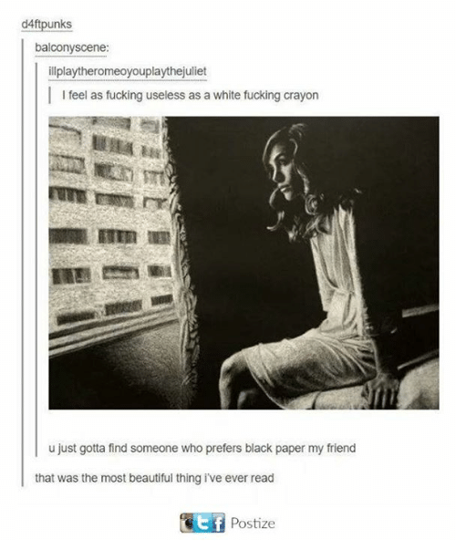 the most beautiful thing ive ever: d4ftpunks  balcony scene:  ill playtheromeoyouplaythejuliet  I l feel as fucking useless as a white fucking crayon  u just gotta find someone who prefers black paper my friend  that was the most beautiful thing ive ever read  Postize