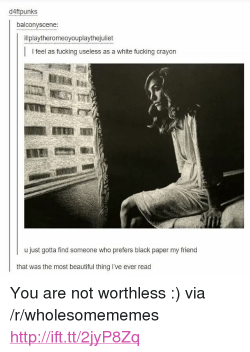 """the most beautiful thing ive ever: d4ftpunks  balconyscene:  illplaytheromeoyouplaythejuliet  feel as fucking useless as a white fucking crayon  ESER  u just gotta find someone who prefers black paper my friend  that was the most beautiful thing i've ever read <p>You are not worthless :) via /r/wholesomememes <a href=""""http://ift.tt/2jyP8Zq"""">http://ift.tt/2jyP8Zq</a></p>"""