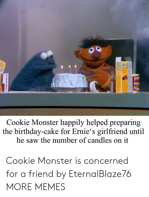 Birthday, Cookie Monster, and Dank: DA  BAI  Cookie Monster happily helped preparing  the birthday-cake for Ernie's girlfriend until  he saw the number of candles on it Cookie Monster is concerned for a friend by EternalBlaze76 MORE MEMES