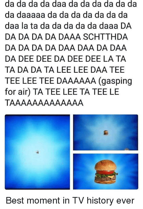 Best, History, and Air: da da da da daa da da da da da da  da daaaaa da da da da da da da  daa la ta da da da da da daaa DA  DA DA DA DA DAAA SCHTTHDA  DA DA DA DA DAA DAA DA DAA  DA DEE DEE DA DEE DEE LA TA  TA DA DA TA LEE LEE DAA TEE  TEE LEE TEE DAAAAAA (gasping  for air) TA TEE LEE TA TEE LE Best moment in TV history ever