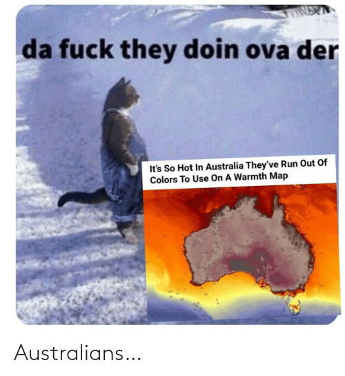 warmth: da fuck they doin ova der  It's So Hot In Australia They've Run Out Of  Colors To Use On A Warmth Map Australians…