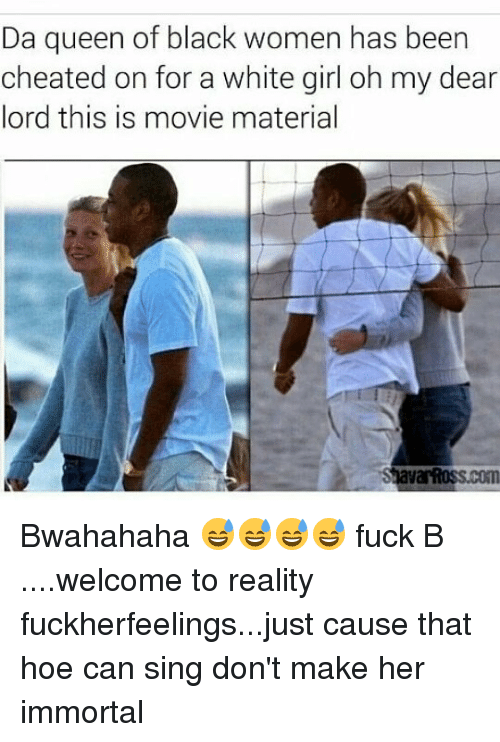 bwahahaha: Da queen of black women has been  cheated on for a white girl oh my dear  lord this is movie material Bwahahaha 😅😅😅😅 fuck B ....welcome to reality fuckherfeelings...just cause that hoe can sing don't make her immortal