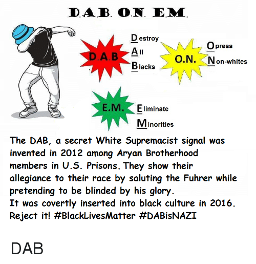 Saluting: DAB. O.N. E.M  D estroy  Opress  O.N. Non-whites  Blacks  E.M. Eliminate  Minorities  The DAB, a secret White Supremacist signal was  invented in 2012 among Aryan Brotherhood  members in U.S. Prisons. They show their  allegiance to their race by saluting the Fuhrer while  pretending to be blinded by his glory  It was covertly inserted into black culture in 2016  Reject it! <p>DAB</p>