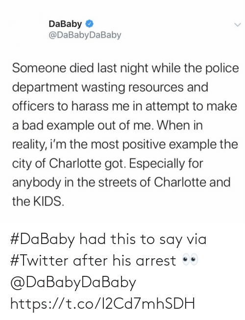Im The: DaBaby O  @DaBabyDaBaby  Someone died last night while the police  department wasting resources and  officers to harass me in attempt to make  a bad example out of me. When in  reality, i'm the most positive example the  city of Charlotte got. Especially for  anybody in the streets of Charlotte and  the KIDS. #DaBaby had this to say via #Twitter after his arrest 👀 @DaBabyDaBaby https://t.co/I2Cd7mhSDH