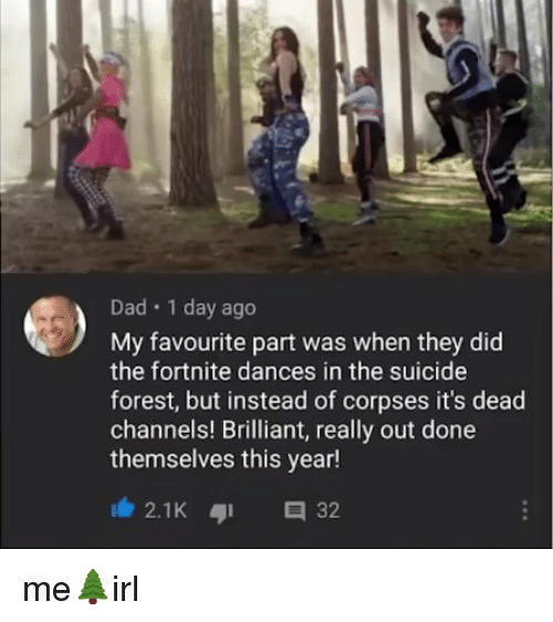corpses: Dad 1 day ago  My favourite part was when they did  the fortnite dances in the suicide  forest, but instead of corpses it's dead  channels! Brilliant, really out done  themselves this year!  2.1K 32 me🌲irl