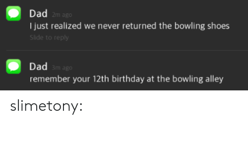 Birthday, Dad, and Shoes: Dad  2m ago  Ijust realized we never returned the bowling shoes  Slide to reply  Dad  remember your 12th birthday at the bowling alley  m ago slimetony: