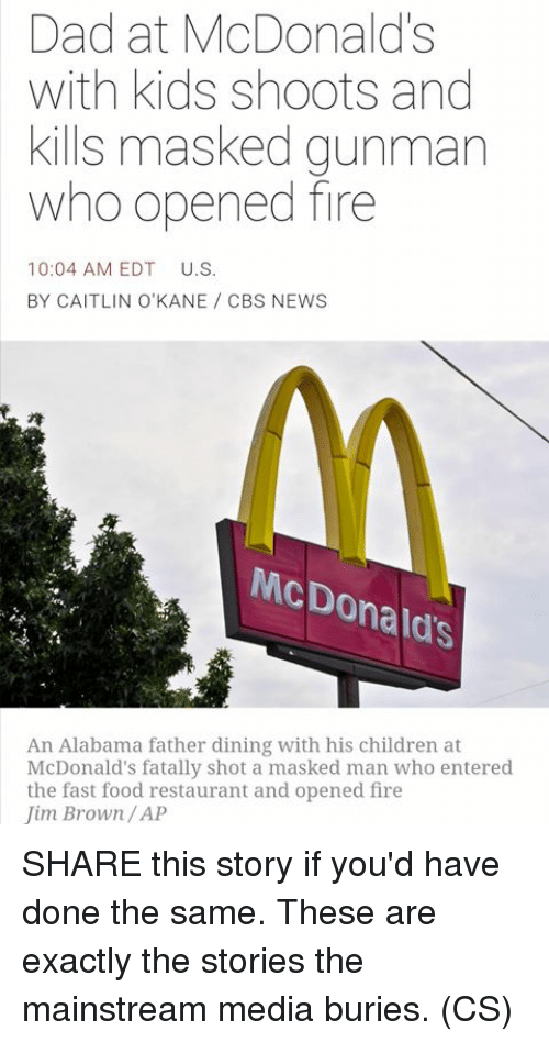 Masked: Dad at McDonalds  with kids shoots and  kills masked gunman  who opened fire  10:04 AM EDT  U.S.  BY CAITLIN O'KANE CBS NEWS  McDo  Donald's  An Alabama father dining with his children at  McDonald's fatally shot a masked man who entered  the fast food restaurant and opened fire  Jim Brown/AP SHARE this story if you'd have done the same. These are exactly the stories the mainstream media buries. (CS)