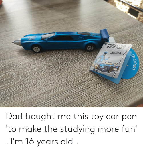 Dad, Old, and Fun: Dad bought me this toy car pen 'to make the studying more fun' . I'm 16 years old .
