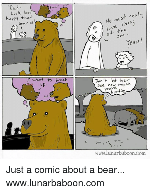 earings: Dad  Brune  Look how  happy tha-t  ear is  He must rea ll  o love livin  at the  ︶  YEAH.  I Want to break  up  Don 't let her  See how much  you're  but  hurting  www.lunarbaboon.com Just a comic about a bear... www.lunarbaboon.com