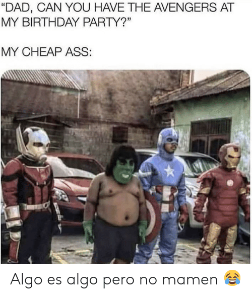 "Ass, Birthday, and Dad: ""DAD, CAN YOU HAVE THE AVENGERS AT  MY BIRTHDAY PARTY?""  MY CHEAP ASS: Algo es algo pero no mamen 😂"